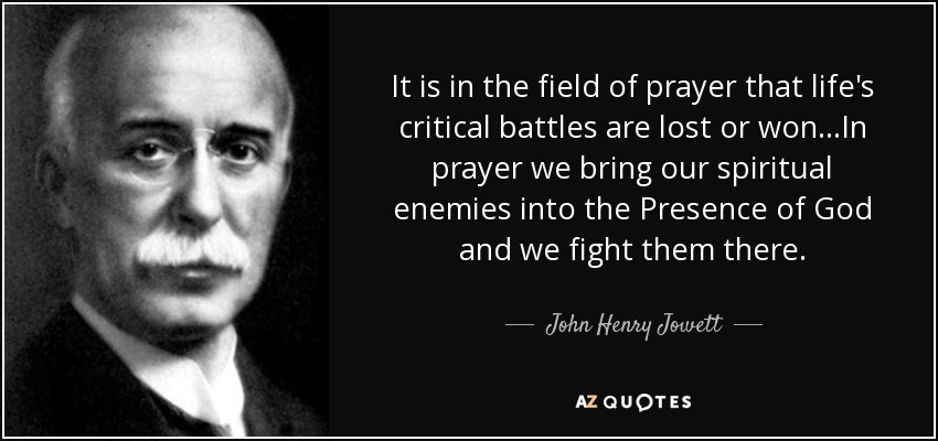 It is in the field of prayer that life's critical battles are lost or won...In prayer we bring our spiritual enemies into the Presence of God and we fight them there. - John Henry Jowett