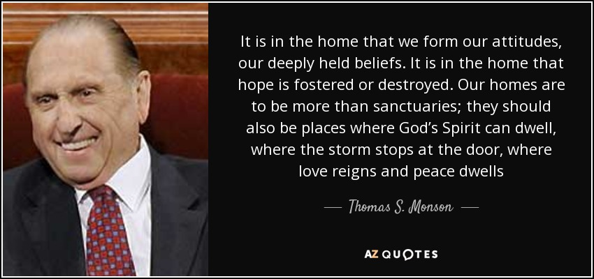 It is in the home that we form our attitudes, our deeply held beliefs. It is in the home that hope is fostered or destroyed. Our homes are to be more than sanctuaries; they should also be places where God's Spirit can dwell, where the storm stops at the door, where love reigns and peace dwells - Thomas S. Monson
