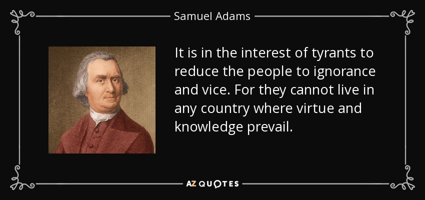 It is in the interest of tyrants to reduce the people to ignorance and vice. For they cannot live in any country where virtue and knowledge prevail. - Samuel Adams