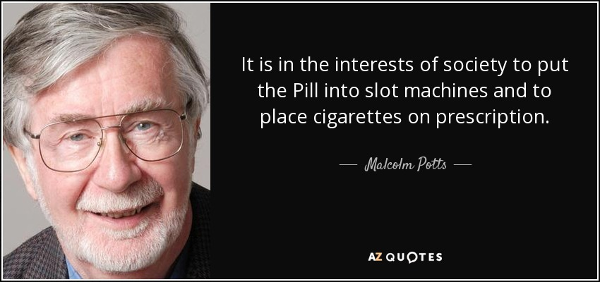 It is in the interests of society to put the Pill into slot machines and to place cigarettes on prescription. - Malcolm Potts