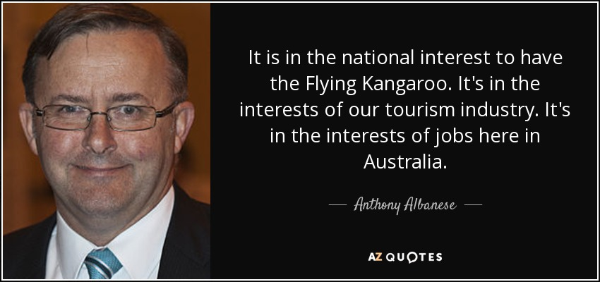 It is in the national interest to have the Flying Kangaroo. It's in the interests of our tourism industry. It's in the interests of jobs here in Australia. - Anthony Albanese
