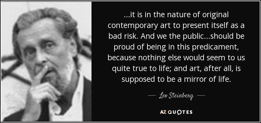 ...it is in the nature of original contemporary art to present itself as a bad risk. And we the public...should be proud of being in this predicament, because nothing else would seem to us quite true to life; and art, after all, is supposed to be a mirror of life. - Leo Steinberg