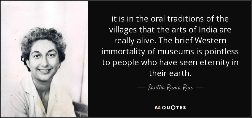 it is in the oral traditions of the villages that the arts of India are really alive. The brief Western immortality of museums is pointless to people who have seen eternity in their earth. - Santha Rama Rau