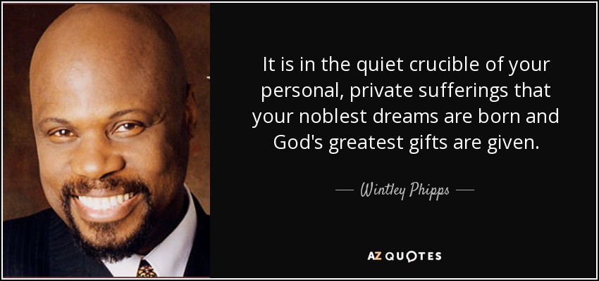It is in the quiet crucible of your personal, private sufferings that your noblest dreams are born and God's greatest gifts are given. - Wintley Phipps