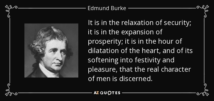 It is in the relaxation of security; it is in the expansion of prosperity; it is in the hour of dilatation of the heart, and of its softening into festivity and pleasure, that the real character of men is discerned. - Edmund Burke