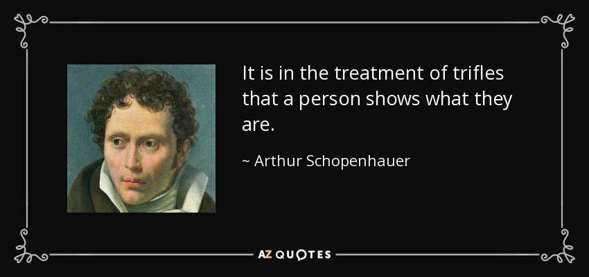 It is in the treatment of trifles that a person shows what they are. - Arthur Schopenhauer