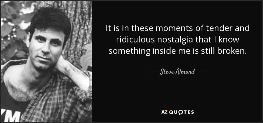 It is in these moments of tender and ridiculous nostalgia that I know something inside me is still broken. - Steve Almond