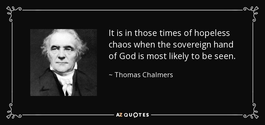 It is in those times of hopeless chaos when the sovereign hand of God is most likely to be seen. - Thomas Chalmers
