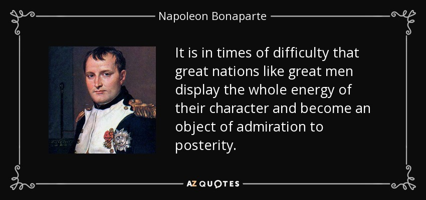 It is in times of difficulty that great nations like great men display the whole energy of their character and become an object of admiration to posterity. - Napoleon Bonaparte
