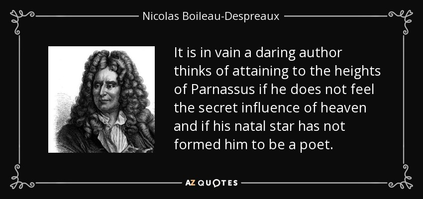It is in vain a daring author thinks of attaining to the heights of Parnassus if he does not feel the secret influence of heaven and if his natal star has not formed him to be a poet. - Nicolas Boileau-Despreaux