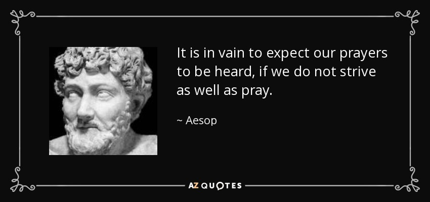 It is in vain to expect our prayers to be heard, if we do not strive as well as pray. - Aesop