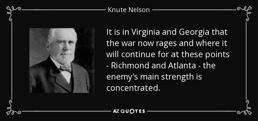 It is in Virginia and Georgia that the war now rages and where it will continue for at these points - Richmond and Atlanta - the enemy's main strength is concentrated. - Knute Nelson