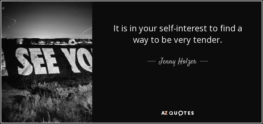 It is in your self-interest to find a way to be very tender. - Jenny Holzer