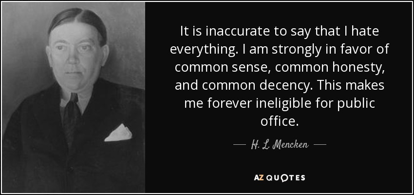 It is inaccurate to say that I hate everything. I am strongly in favor of common sense, common honesty, and common decency. This makes me forever ineligible for public office. - H. L. Mencken