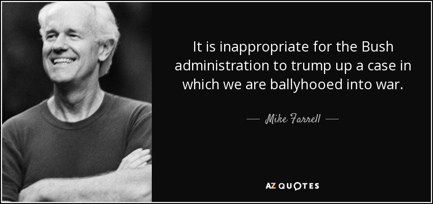 It is inappropriate for the Bush administration to trump up a case in which we are ballyhooed into war. - Mike Farrell