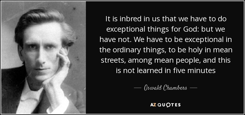 It is inbred in us that we have to do exceptional things for God: but we have not. We have to be exceptional in the ordinary things, to be holy in mean streets, among mean people, and this is not learned in five minutes - Oswald Chambers