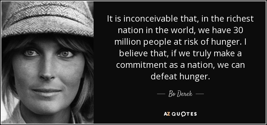 It is inconceivable that, in the richest nation in the world, we have 30 million people at risk of hunger. I believe that, if we truly make a commitment as a nation, we can defeat hunger. - Bo Derek