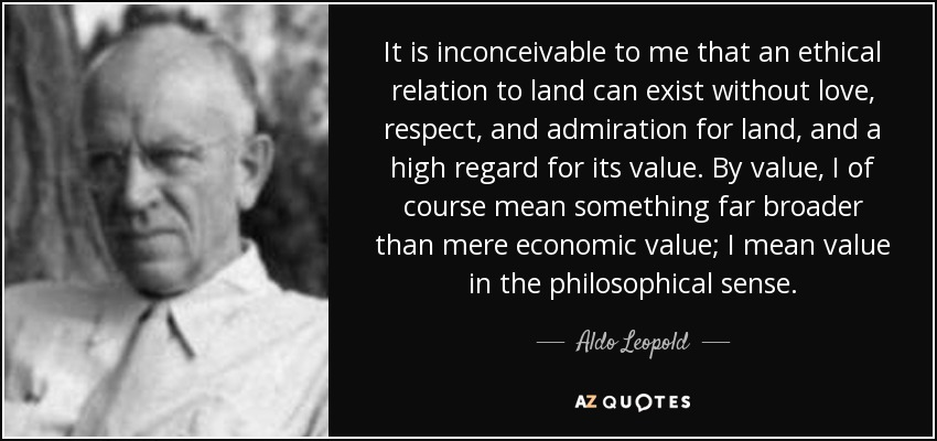 It is inconceivable to me that an ethical relation to land can exist without love, respect, and admiration for land, and a high regard for its value. By value, I of course mean something far broader than mere economic value; I mean value in the philosophical sense. - Aldo Leopold