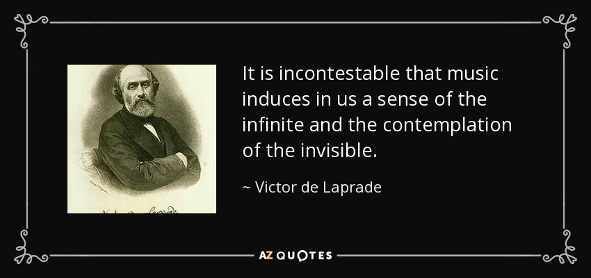 It is incontestable that music induces in us a sense of the infinite and the contemplation of the invisible. - Victor de Laprade