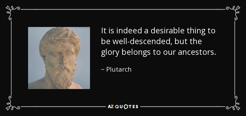 It is indeed a desirable thing to be well-descended, but the glory belongs to our ancestors. - Plutarch