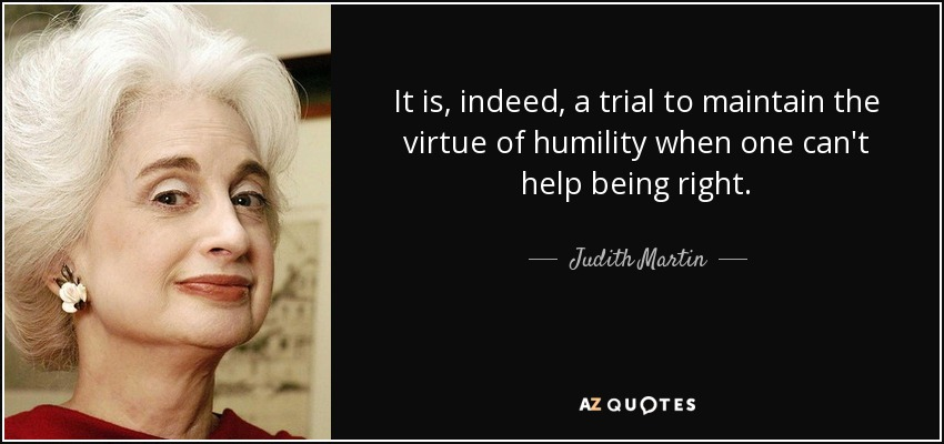 It is, indeed, a trial to maintain the virtue of humility when one can't help being right. - Judith Martin