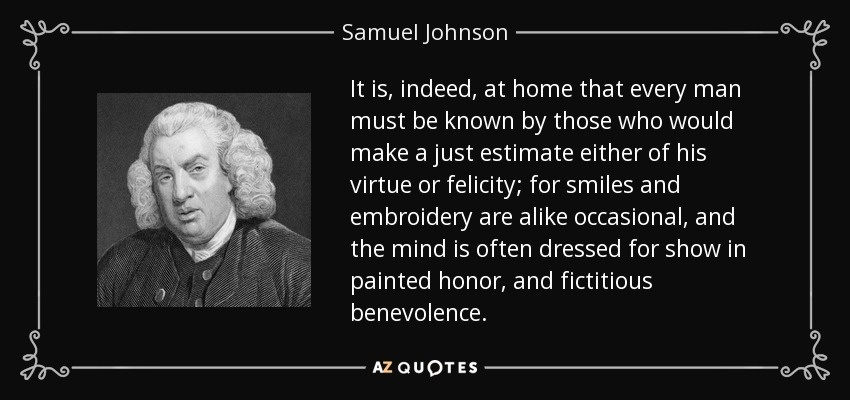 It is, indeed, at home that every man must be known by those who would make a just estimate either of his virtue or felicity; for smiles and embroidery are alike occasional, and the mind is often dressed for show in painted honor, and fictitious benevolence. - Samuel Johnson