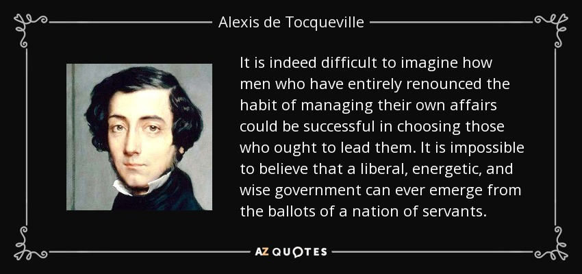 It is indeed difficult to imagine how men who have entirely renounced the habit of managing their own affairs could be successful in choosing those who ought to lead them. It is impossible to believe that a liberal, energetic, and wise government can ever emerge from the ballots of a nation of servants. - Alexis de Tocqueville