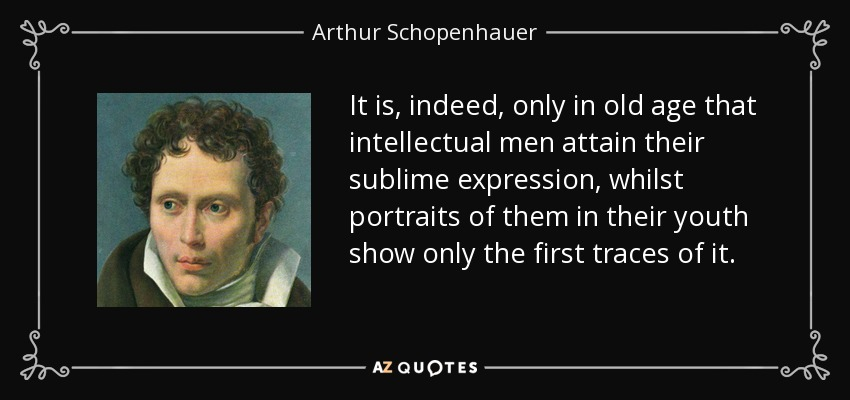 It is, indeed, only in old age that intellectual men attain their sublime expression, whilst portraits of them in their youth show only the first traces of it. - Arthur Schopenhauer