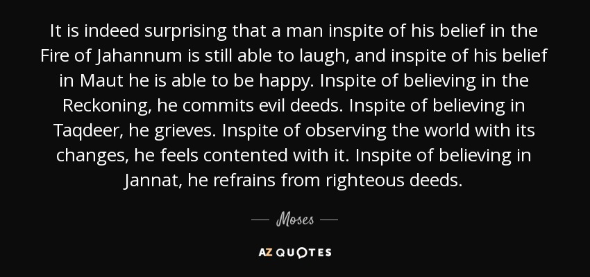 It is indeed surprising that a man inspite of his belief in the Fire of Jahannum is still able to laugh, and inspite of his belief in Maut he is able to be happy. Inspite of believing in the Reckoning, he commits evil deeds. Inspite of believing in Taqdeer, he grieves. Inspite of observing the world with its changes, he feels contented with it. Inspite of believing in Jannat, he refrains from righteous deeds. - Moses