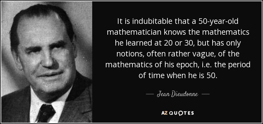It is indubitable that a 50-year-old mathematician knows the mathematics he learned at 20 or 30, but has only notions, often rather vague, of the mathematics of his epoch, i.e. the period of time when he is 50. - Jean Dieudonne