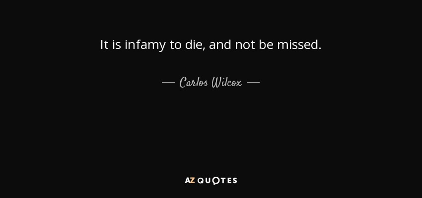 It is infamy to die, and not be missed. - Carlos Wilcox
