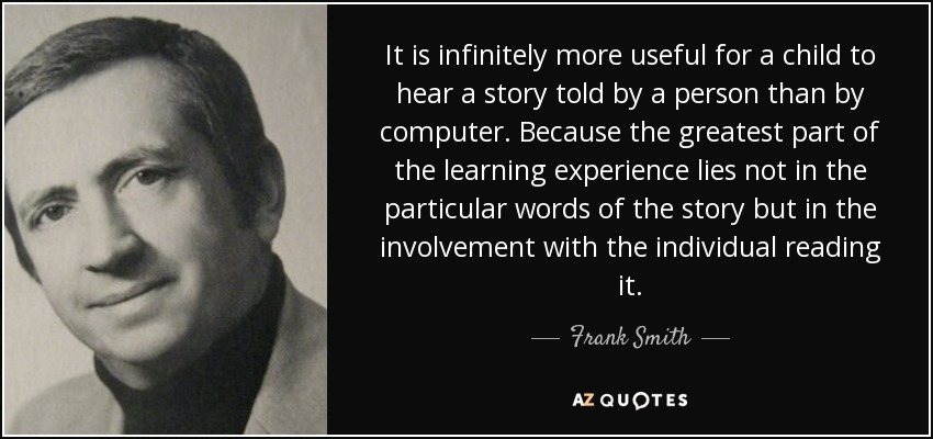 It is infinitely more useful for a child to hear a story told by a person than by computer. Because the greatest part of the learning experience lies not in the particular words of the story but in the involvement with the individual reading it. - Frank Smith