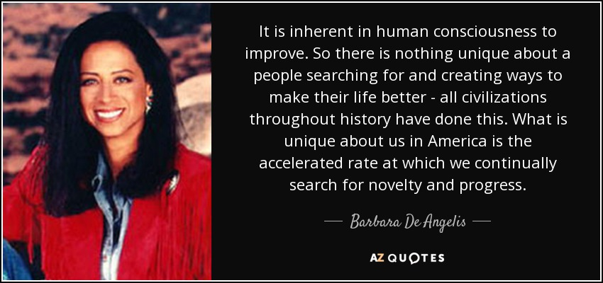 It is inherent in human consciousness to improve. So there is nothing unique about a people searching for and creating ways to make their life better - all civilizations throughout history have done this. What is unique about us in America is the accelerated rate at which we continually search for novelty and progress. - Barbara De Angelis