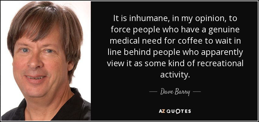 It is inhumane, in my opinion, to force people who have a genuine medical need for coffee to wait in line behind people who apparently view it as some kind of recreational activity. - Dave Barry