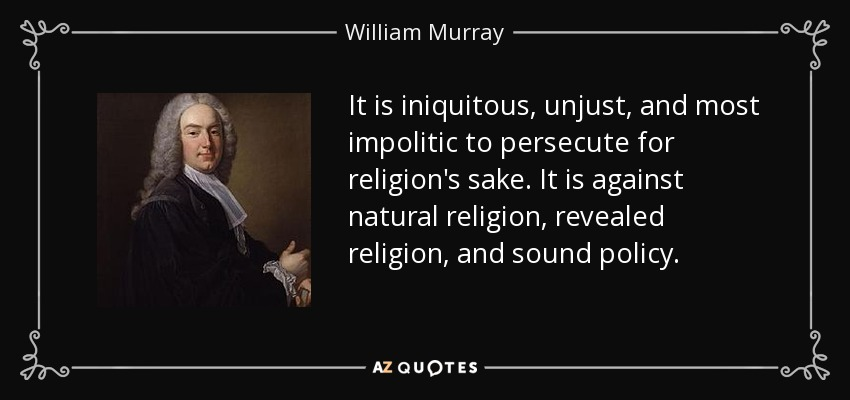 It is iniquitous, unjust, and most impolitic to persecute for religion's sake. It is against natural religion, revealed religion, and sound policy. - William Murray, 1st Earl of Mansfield