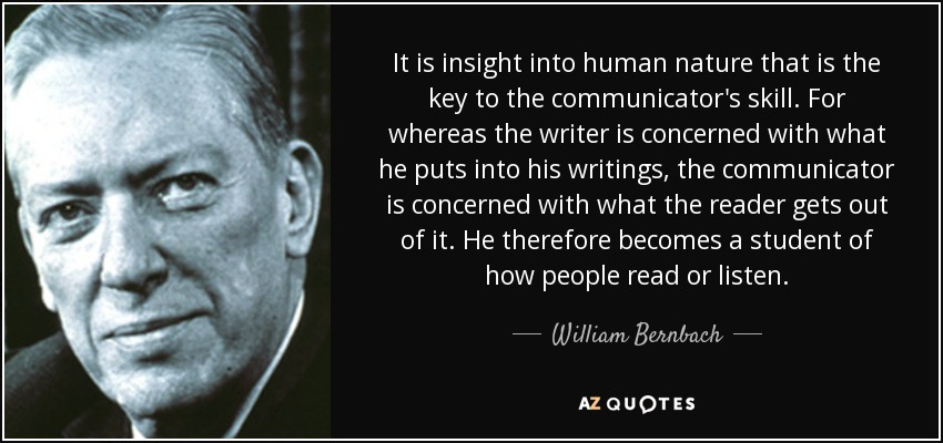 It is insight into human nature that is the key to the communicator's skill. For whereas the writer is concerned with what he puts into his writings, the communicator is concerned with what the reader gets out of it. He therefore becomes a student of how people read or listen. - William Bernbach