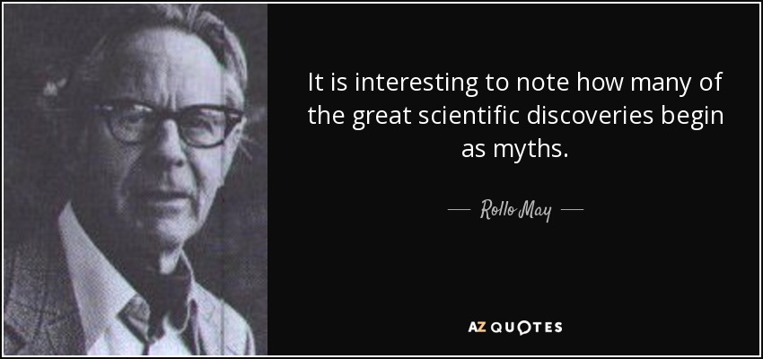 It is interesting to note how many of the great scientific discoveries begin as myths. - Rollo May