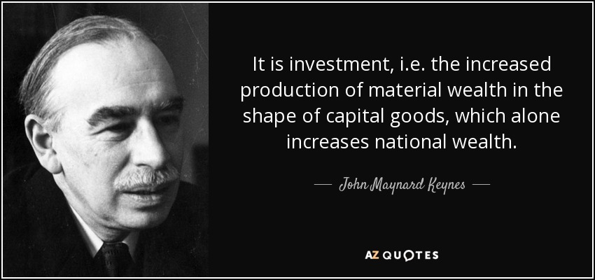 It is investment, i.e. the increased production of material wealth in the shape of capital goods, which alone increases national wealth. - John Maynard Keynes