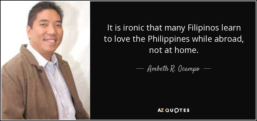It is ironic that many Filipinos learn to love the Philippines while abroad, not at home. - Ambeth R. Ocampo