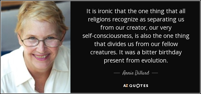It is ironic that the one thing that all religions recognize as separating us from our creator, our very self-consciousness, is also the one thing that divides us from our fellow creatures. It was a bitter birthday present from evolution. - Annie Dillard