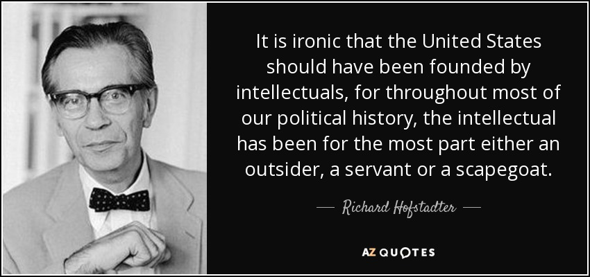 It is ironic that the United States should have been founded by intellectuals, for throughout most of our political history, the intellectual has been for the most part either an outsider, a servant or a scapegoat. - Richard Hofstadter