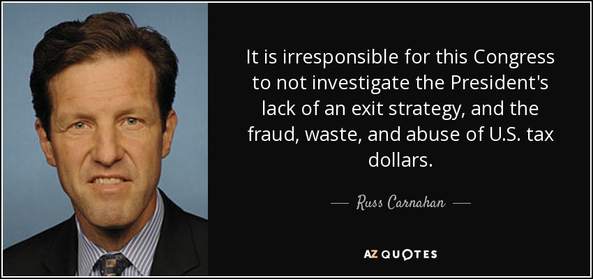It is irresponsible for this Congress to not investigate the President's lack of an exit strategy, and the fraud, waste, and abuse of U.S. tax dollars. - Russ Carnahan