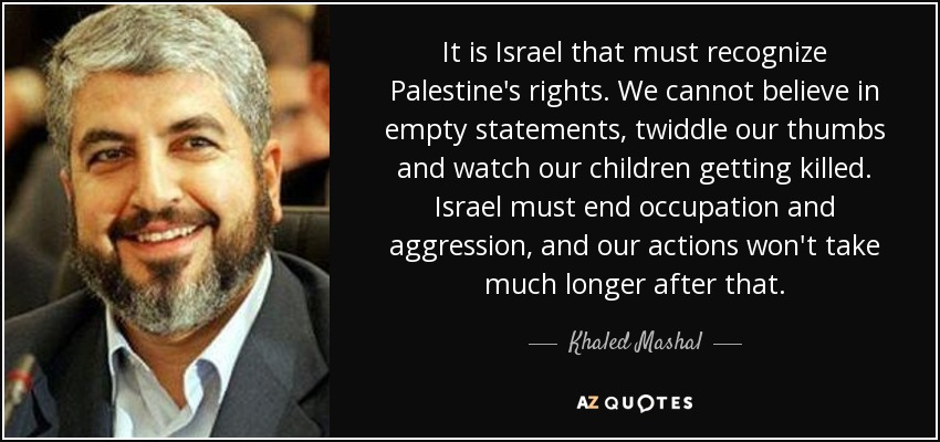 It is Israel that must recognize Palestine's rights. We cannot believe in empty statements, twiddle our thumbs and watch our children getting killed. Israel must end occupation and aggression, and our actions won't take much longer after that. - Khaled Mashal