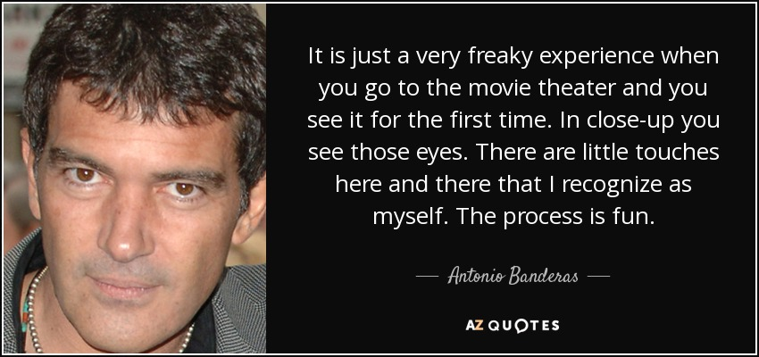 It is just a very freaky experience when you go to the movie theater and you see it for the first time. In close-up you see those eyes. There are little touches here and there that I recognize as myself. The process is fun. - Antonio Banderas