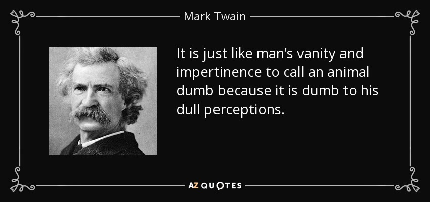 It is just like man's vanity and impertinence to call an animal dumb because it is dumb to his dull perceptions. - Mark Twain