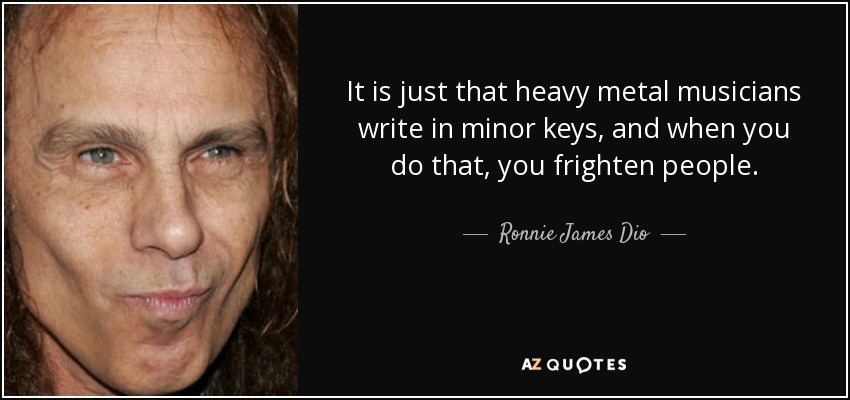 It is just that heavy metal musicians write in minor keys, and when you do that, you frighten people. - Ronnie James Dio