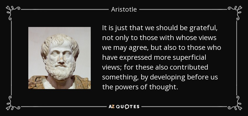 It is just that we should be grateful, not only to those with whose views we may agree, but also to those who have expressed more superficial views; for these also contributed something, by developing before us the powers of thought. - Aristotle
