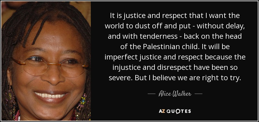 It is justice and respect that I want the world to dust off and put - without delay, and with tenderness - back on the head of the Palestinian child. It will be imperfect justice and respect because the injustice and disrespect have been so severe. But I believe we are right to try. - Alice Walker