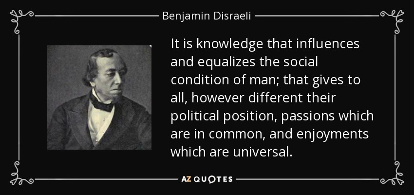 It is knowledge that influences and equalizes the social condition of man; that gives to all, however different their political position, passions which are in common, and enjoyments which are universal. - Benjamin Disraeli