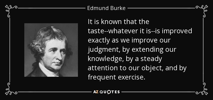 It is known that the taste--whatever it is--is improved exactly as we improve our judgment, by extending our knowledge, by a steady attention to our object, and by frequent exercise. - Edmund Burke